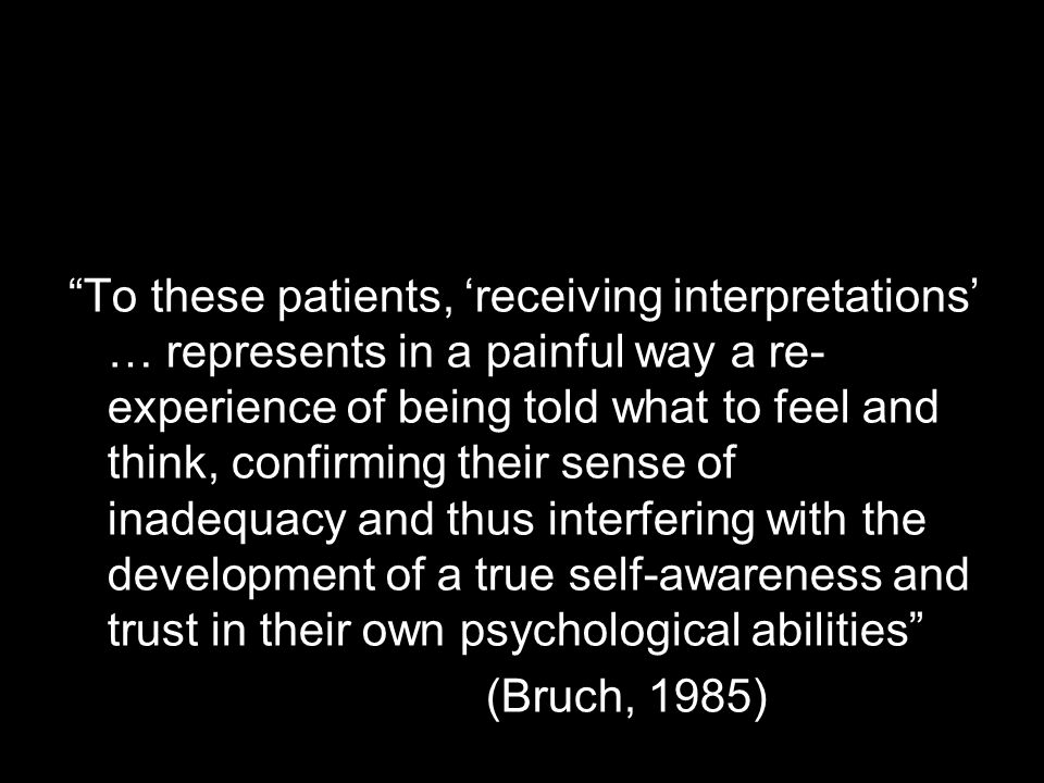 To these patients, 'receiving interpretations' … represents in a painful way a re-experience of being told what to feel and think, confirming their sense of inadequacy and thus interfering with the development of a true self-awareness and trust in their own psychological abilities