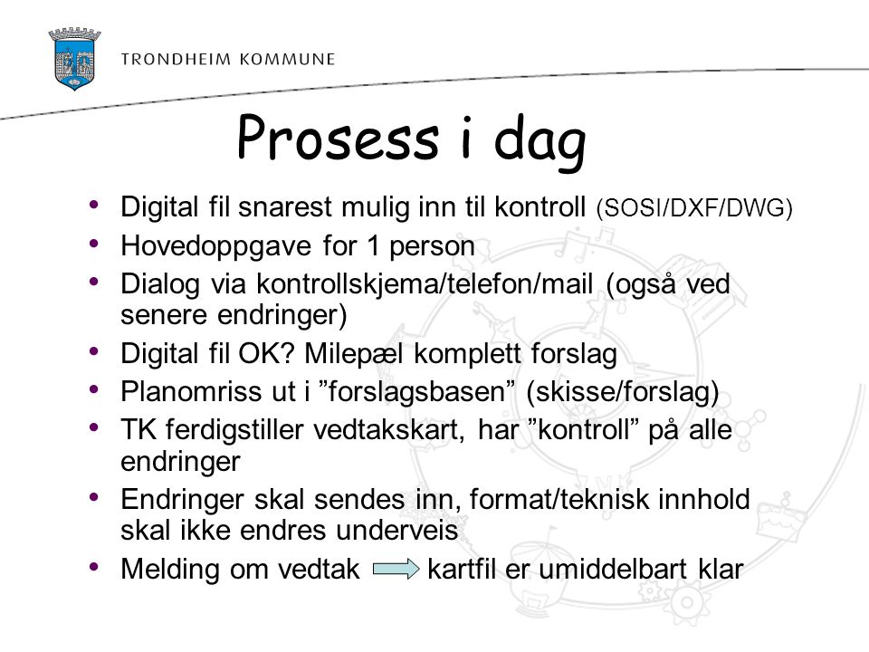 Prosess i dag Digital fil snarest mulig inn til kontroll (SOSI/DXF/DWG) Hovedoppgave for 1 person.