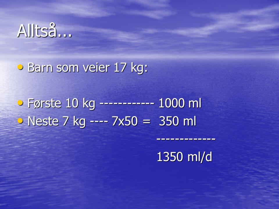 Alltså... Barn som veier 17 kg: Første 10 kg ------------ 1000 ml