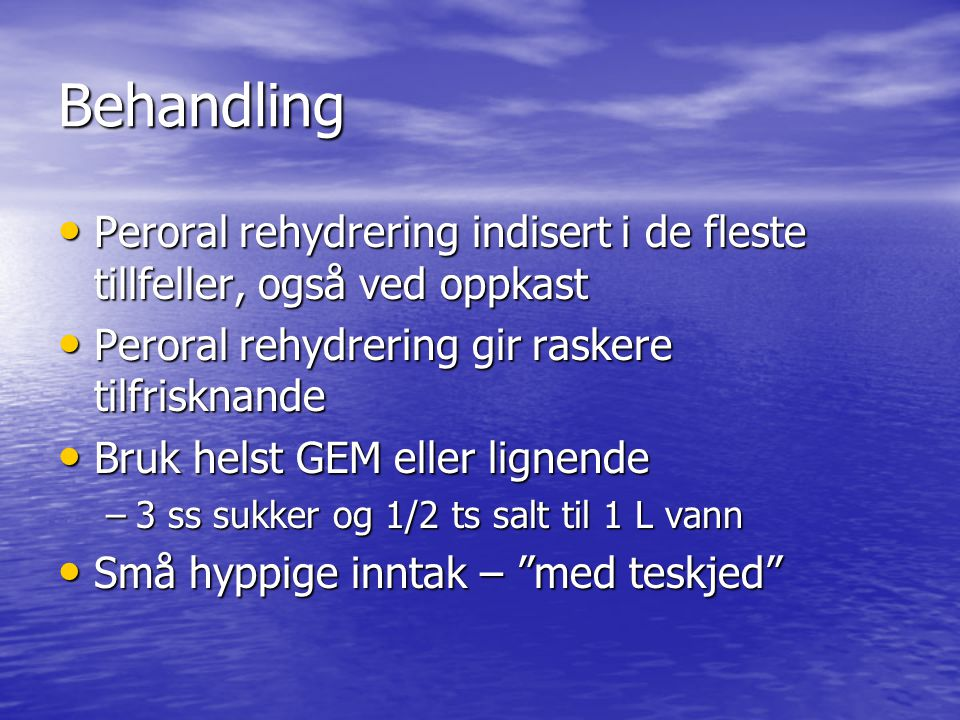 Behandling Peroral rehydrering indisert i de fleste tillfeller, også ved oppkast. Peroral rehydrering gir raskere tilfrisknande.