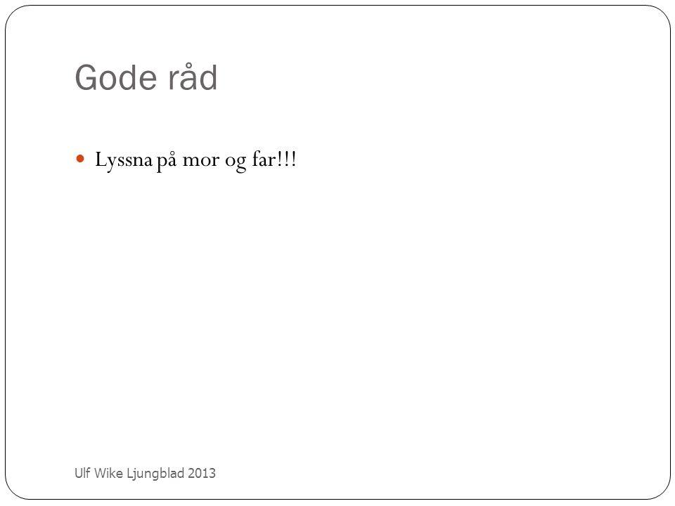 Gode råd Lyssna på mor og far!!! Ulf Wike Ljungblad 2013