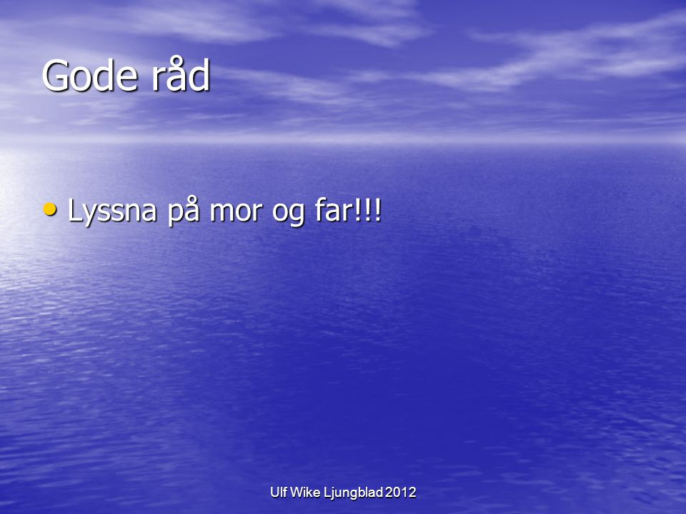 Gode råd Lyssna på mor og far!!! Ulf Wike Ljungblad 2012