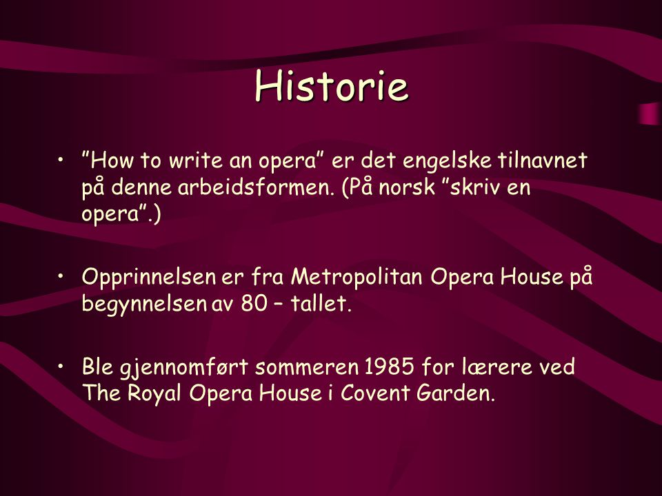 Historie How to write an opera er det engelske tilnavnet på denne arbeidsformen. (På norsk skriv en opera .)