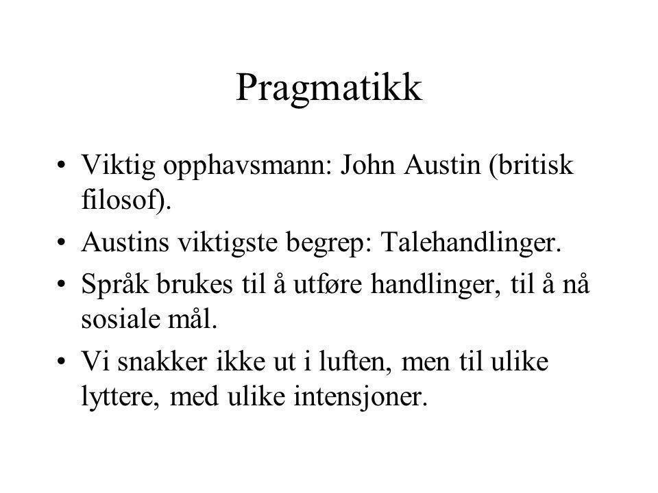 Pragmatikk Viktig opphavsmann: John Austin (britisk filosof).