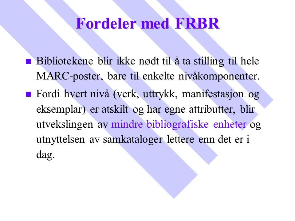 Fordeler med FRBR Bibliotekene blir ikke nødt til å ta stilling til hele MARC-poster, bare til enkelte nivåkomponenter.