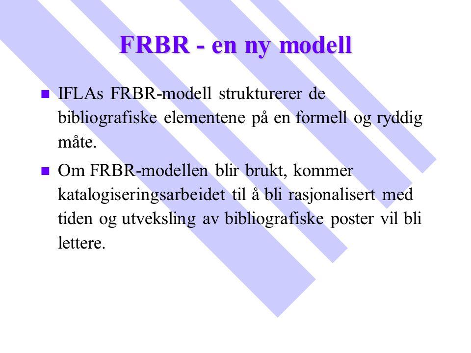 FRBR - en ny modell IFLAs FRBR-modell strukturerer de bibliografiske elementene på en formell og ryddig måte.