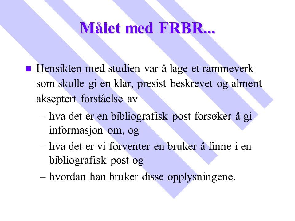 Målet med FRBR... Hensikten med studien var å lage et rammeverk som skulle gi en klar, presist beskrevet og alment akseptert forståelse av.