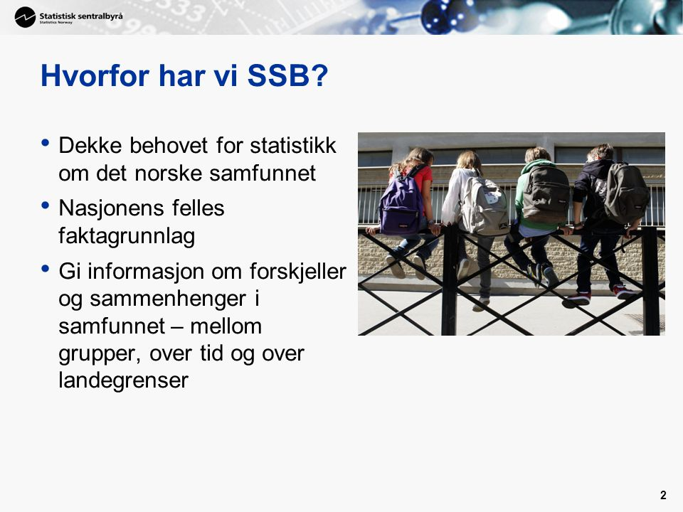 Hvorfor har vi SSB Dekke behovet for statistikk om det norske samfunnet. Nasjonens felles faktagrunnlag.