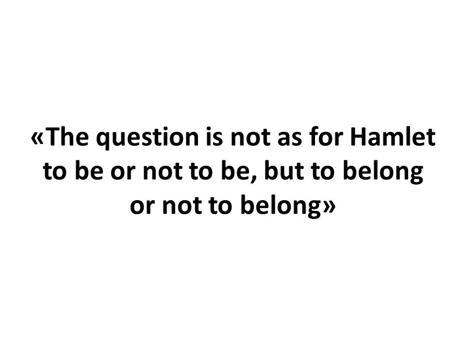 «The question is not as for Hamlet to be or not to be, but to belong or not to belong»