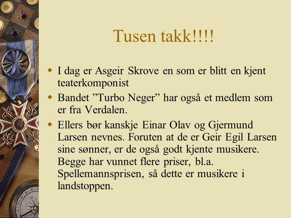 Tusen takk!!!! I dag er Asgeir Skrove en som er blitt en kjent teaterkomponist. Bandet Turbo Neger har også et medlem som er fra Verdalen.