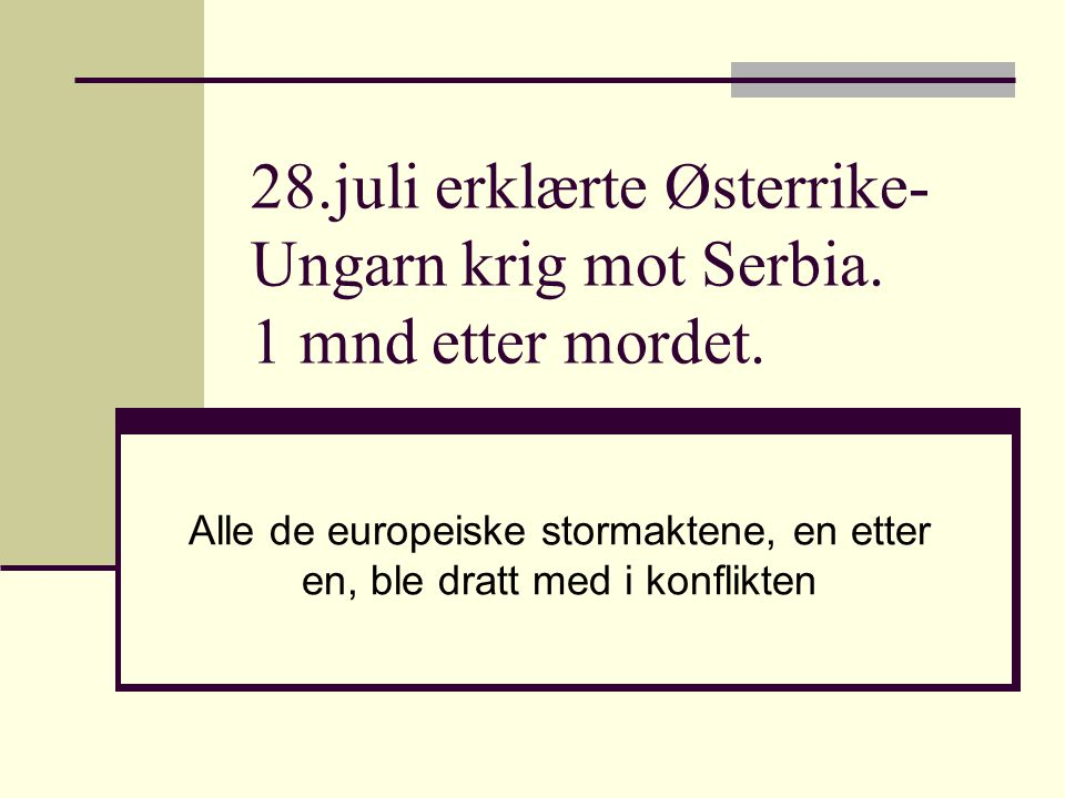 28.juli erklærte Østerrike-Ungarn krig mot Serbia. 1 mnd etter mordet.