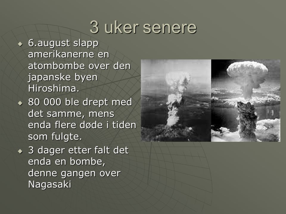 3 uker senere 6.august slapp amerikanerne en atombombe over den japanske byen Hiroshima.