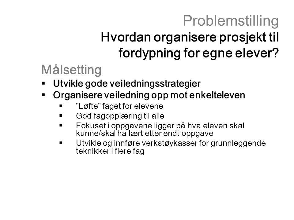 Problemstilling Hvordan organisere prosjekt til fordypning for egne elever