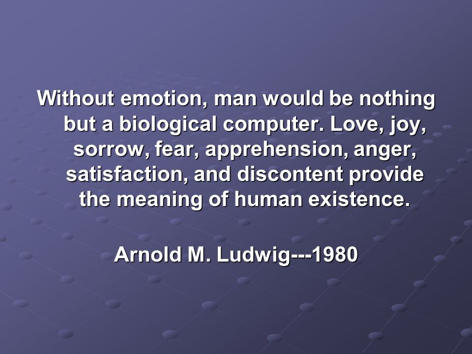 Without emotion, man would be nothing but a biological computer