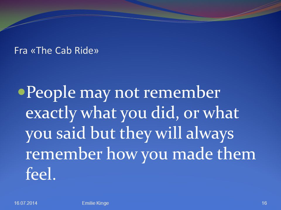 Fra «The Cab Ride» People may not remember exactly what you did, or what you said but they will always remember how you made them feel.