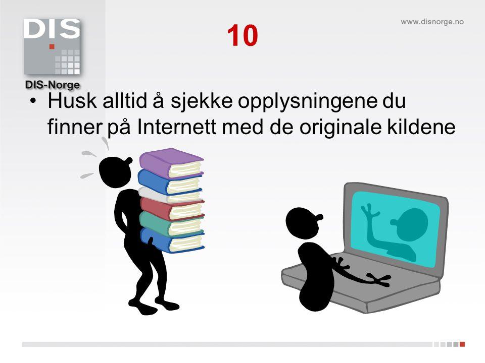 10 Husk alltid å sjekke opplysningene du finner på Internett med de originale kildene