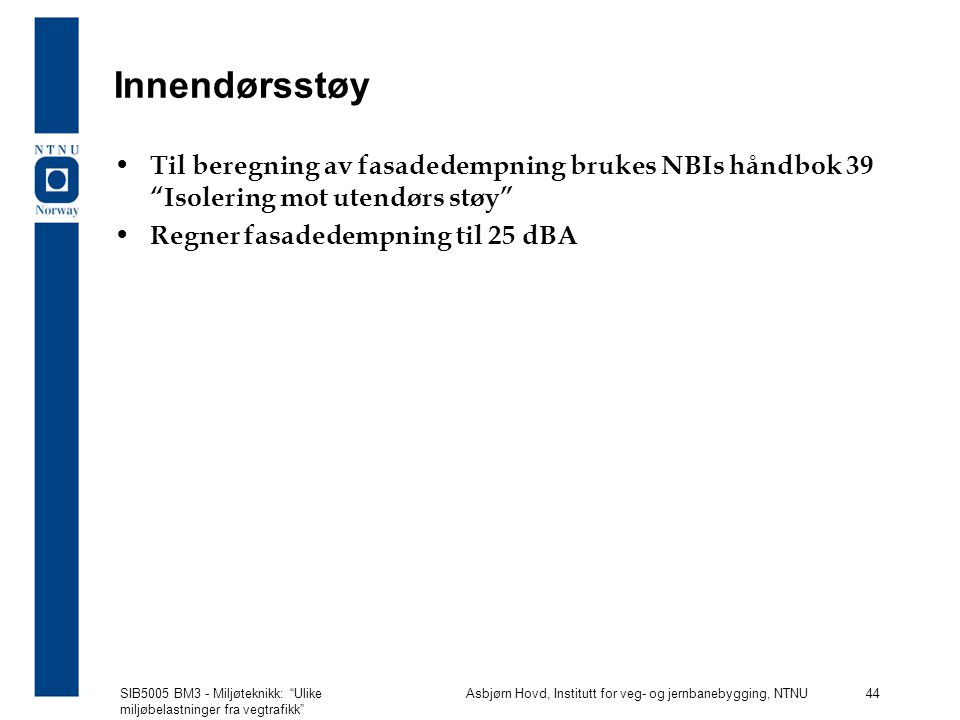 Innendørsstøy Til beregning av fasadedempning brukes NBIs håndbok 39 Isolering mot utendørs støy Regner fasadedempning til 25 dBA.