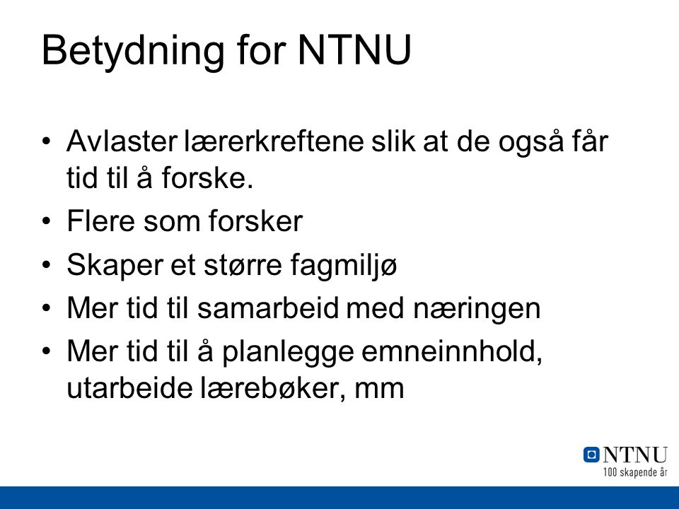 Betydning for NTNU Avlaster lærerkreftene slik at de også får tid til å forske. Flere som forsker.