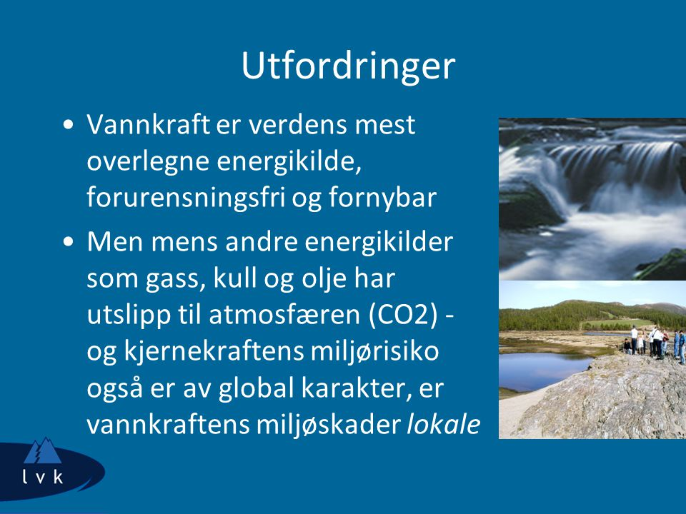 Utfordringer Vannkraft er verdens mest overlegne energikilde, forurensningsfri og fornybar.
