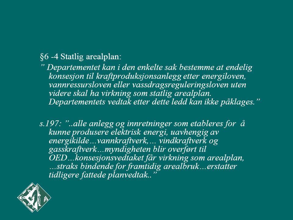 §6 -4 Statlig arealplan: Departementet kan i den enkelte sak bestemme at endelig konsesjon til kraftproduksjonsanlegg etter energiloven, vannressursloven eller vassdragsreguleringsloven uten videre skal ha virkning som statlig arealplan.