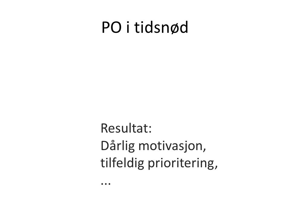 PO i tidsnød Resultat: Dårlig motivasjon, tilfeldig prioritering, ...