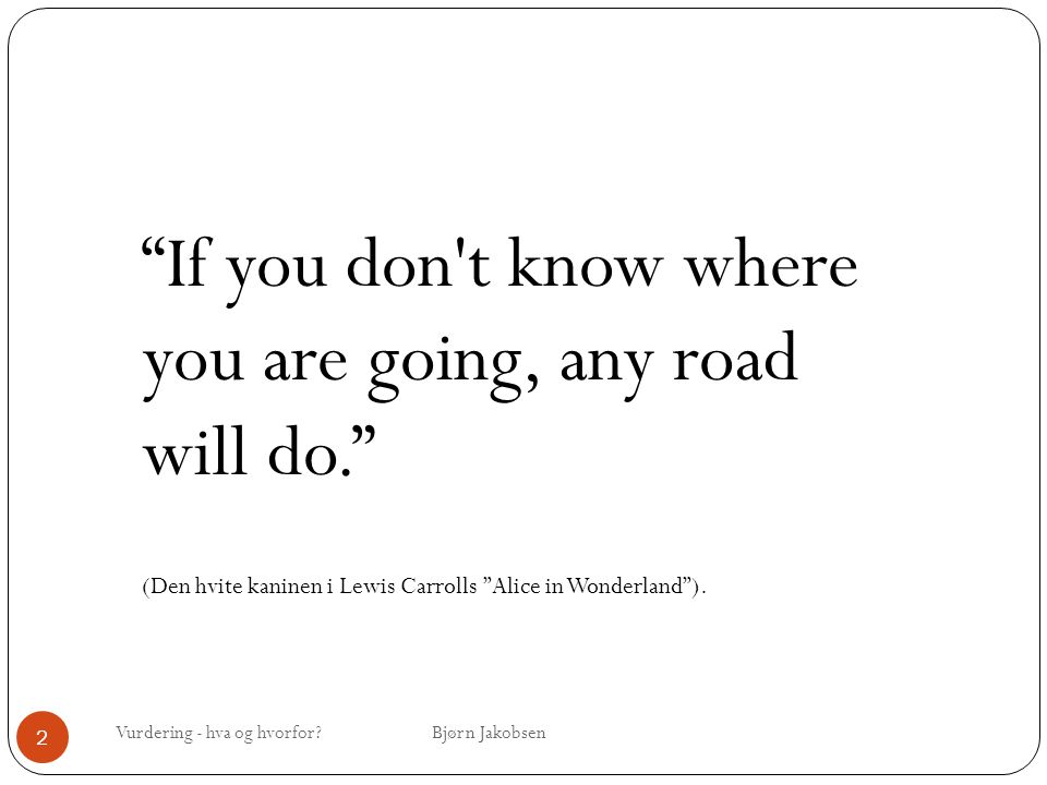 If you don t know where you are going, any road will do.