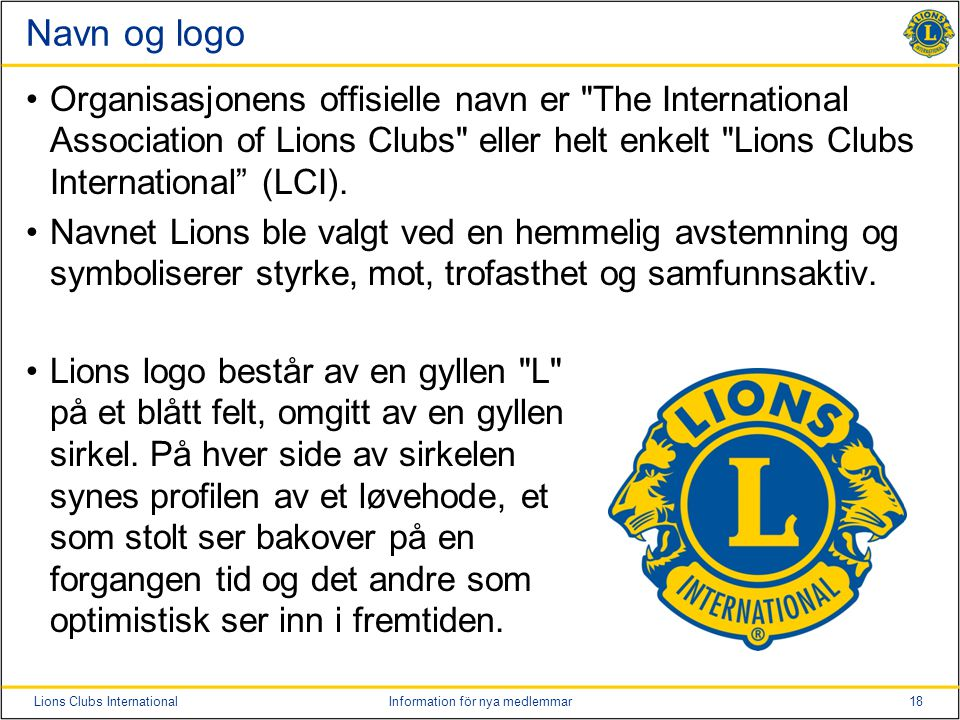 Navn og logo Organisasjonens offisielle navn er The International Association of Lions Clubs eller helt enkelt Lions Clubs International (LCI).