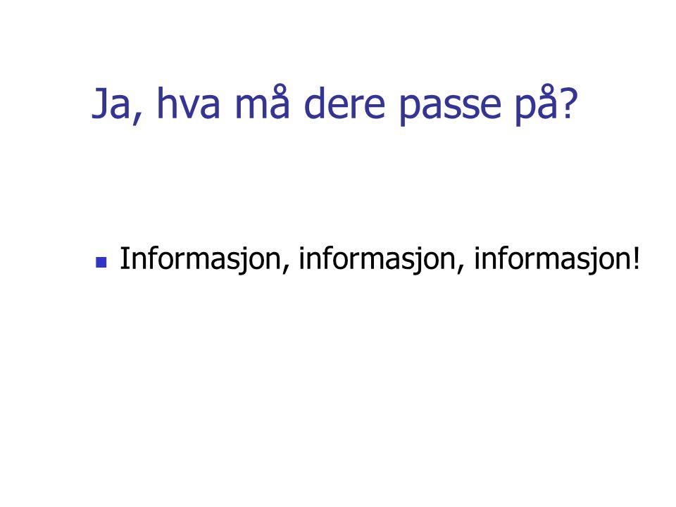 Ja, hva må dere passe på Informasjon, informasjon, informasjon!