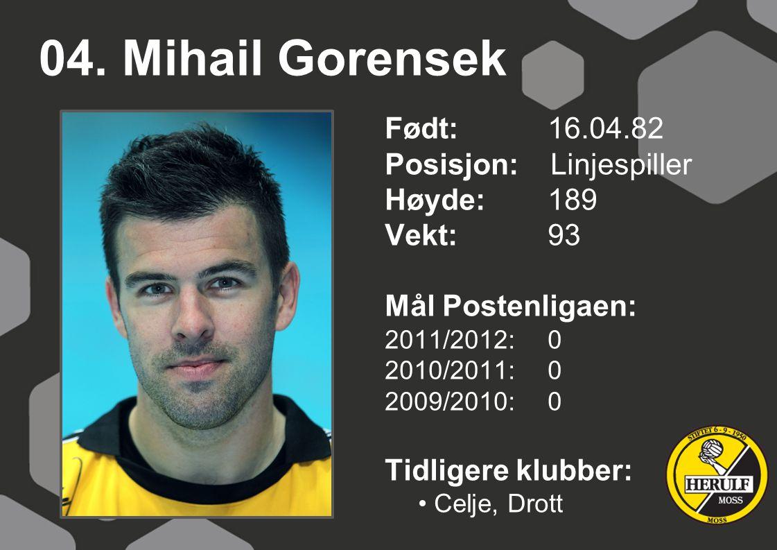 04. Mihail Gorensek Født: 16.04.82 Posisjon: Linjespiller Høyde: 189