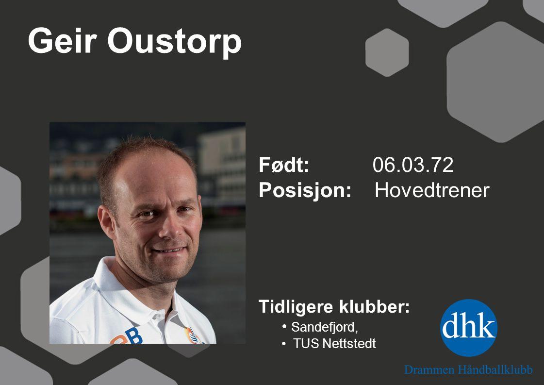 Geir Oustorp Født: 06.03.72 Posisjon: Hovedtrener Tidligere klubber: