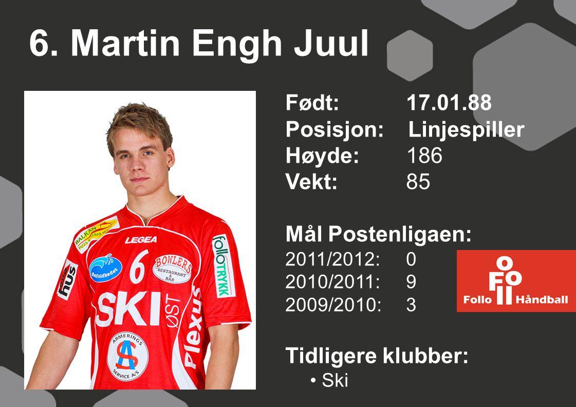 6. Martin Engh Juul Født: 17.01.88 Posisjon: Linjespiller Høyde: 186