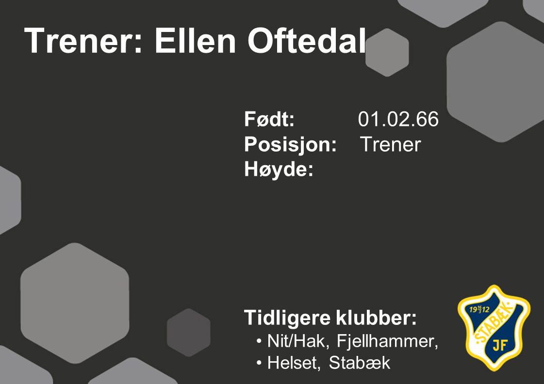 Trener: Ellen Oftedal Født: 01.02.66 Posisjon: Trener Høyde:
