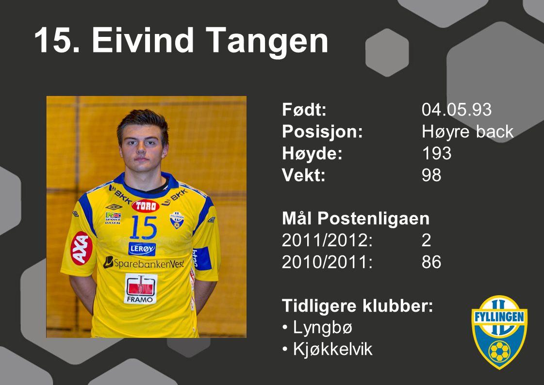 15. Eivind Tangen Født: 04.05.93 Posisjon: Høyre back Høyde: 193
