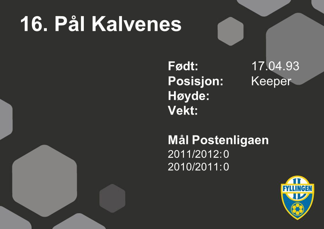 16. Pål Kalvenes Født: 17.04.93 Posisjon: Keeper Høyde: Vekt: