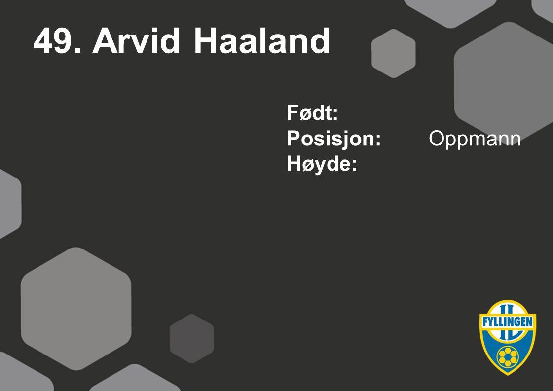 49. Arvid Haaland Født: Posisjon: Oppmann Høyde: