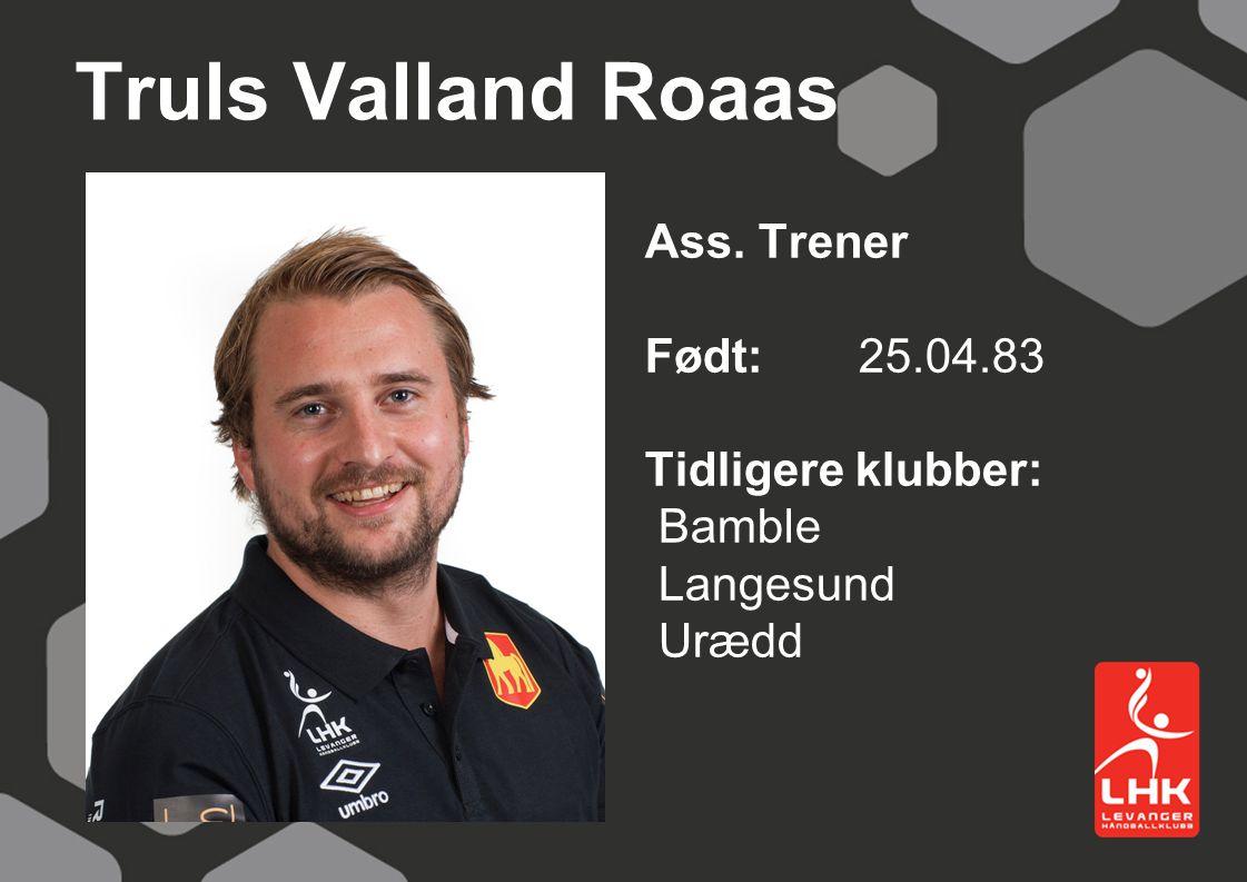 Truls Valland Roaas Ass. Trener Født: 25.04.83 Tidligere klubber: Bamble Langesund Urædd
