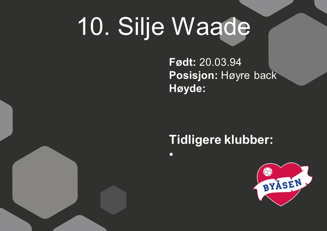 10. Silje Waade Tidligere klubber: Født: 20.03.94 Posisjon: Høyre back
