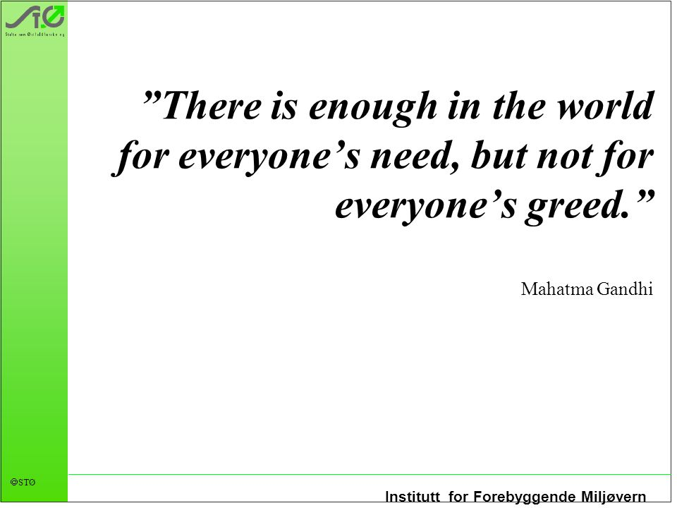 There is enough in the world for everyone's need, but not for everyone's greed. Mahatma Gandhi