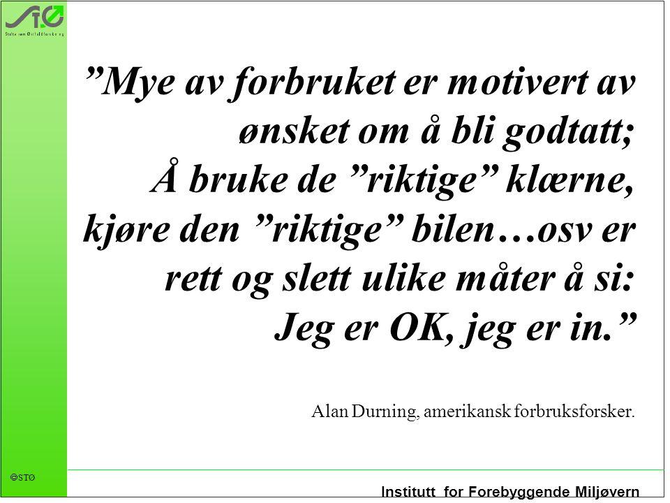 Mye av forbruket er motivert av ønsket om å bli godtatt; Å bruke de riktige klærne, kjøre den riktige bilen…osv er rett og slett ulike måter å si: Jeg er OK, jeg er in. Alan Durning, amerikansk forbruksforsker.