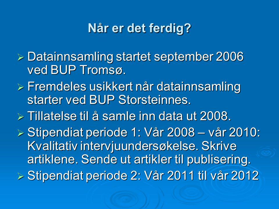 Når er det ferdig Datainnsamling startet september 2006 ved BUP Tromsø. Fremdeles usikkert når datainnsamling starter ved BUP Storsteinnes.