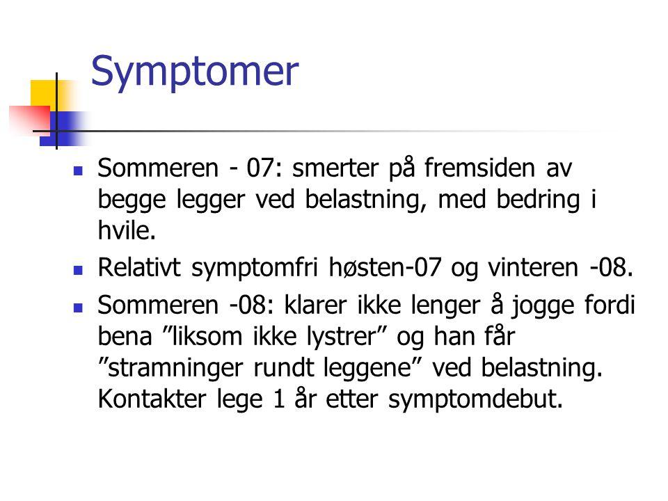 Symptomer Sommeren - 07: smerter på fremsiden av begge legger ved belastning, med bedring i hvile. Relativt symptomfri høsten-07 og vinteren -08.