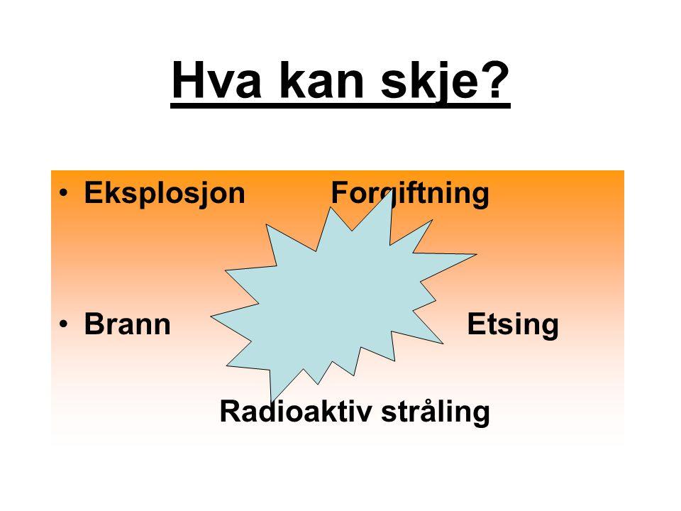 Hva kan skje Eksplosjon Forgiftning Brann Etsing Radioaktiv stråling