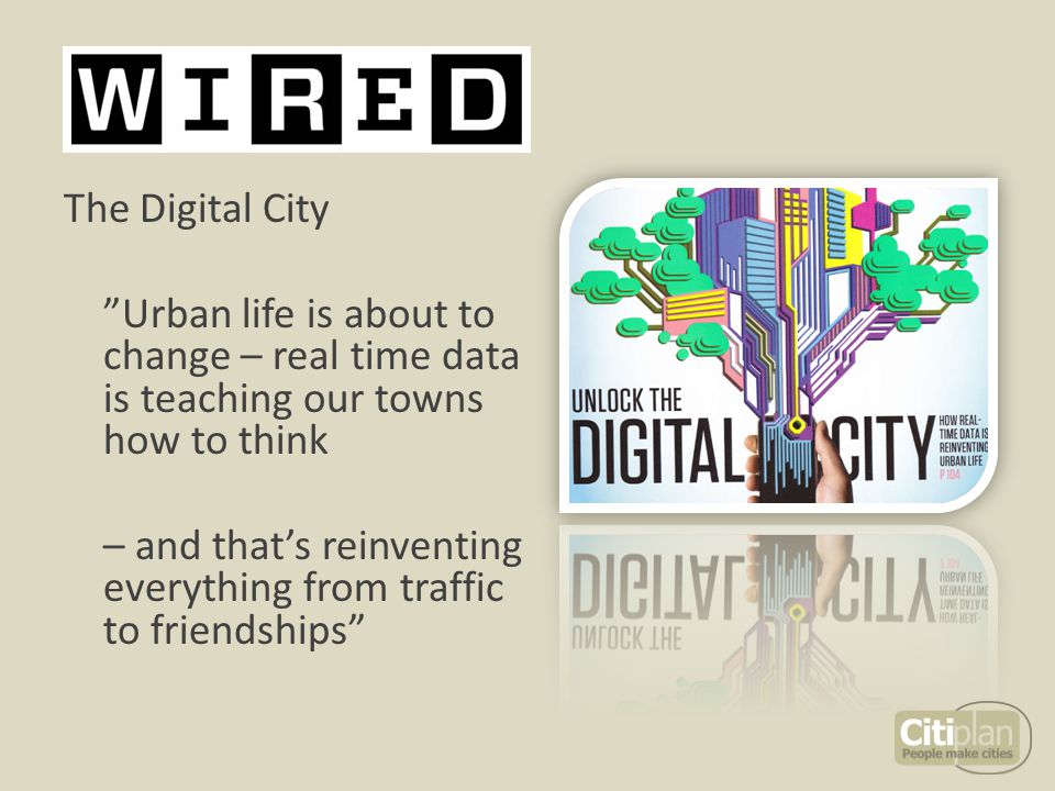 The Digital City Urban life is about to change – real time data is teaching our towns how to think – and that's reinventing everything from traffic to friendships