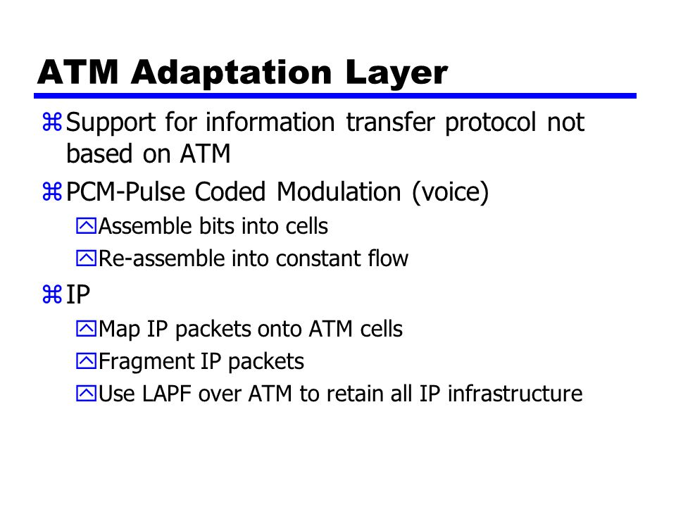 ATM Adaptation Layer Support for information transfer protocol not based on ATM. PCM-Pulse Coded Modulation (voice)