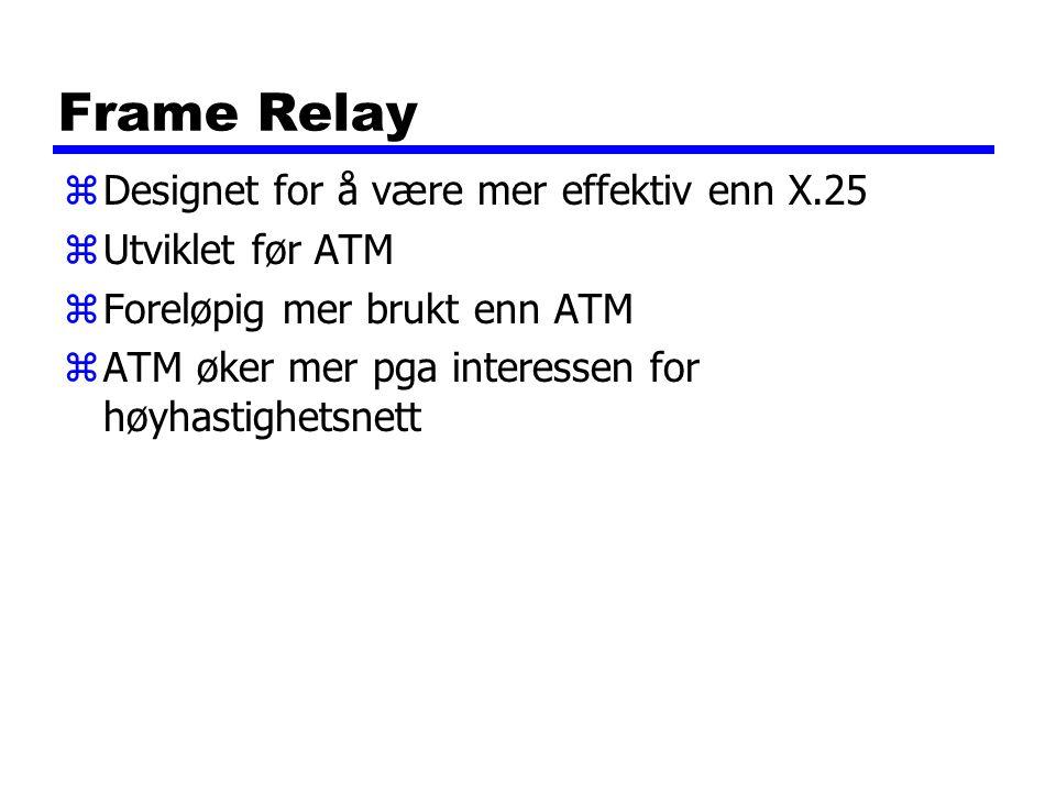 Frame Relay Designet for å være mer effektiv enn X.25 Utviklet før ATM