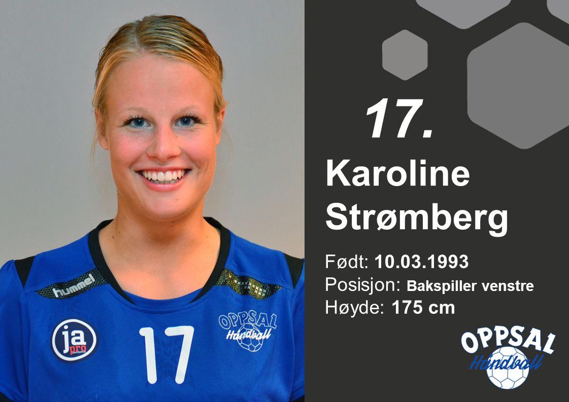 17. Karoline Strømberg Født: 10.03.1993 Posisjon: Bakspiller venstre Høyde: 175 cm