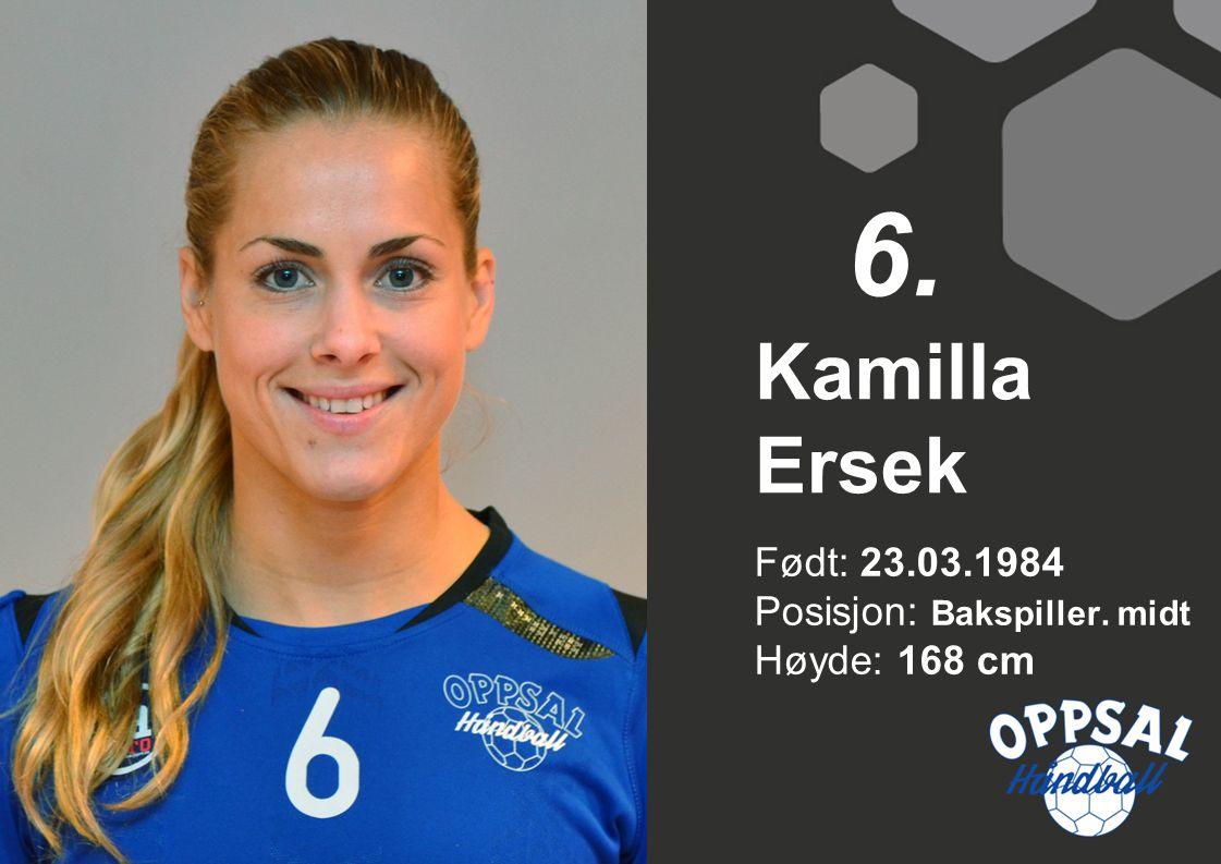 6. Kamilla Ersek Født: 23.03.1984 Posisjon: Bakspiller. midt Høyde: 168 cm