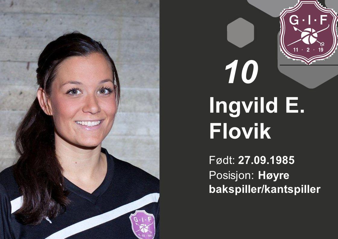 10 Ingvild E. Flovik Født: 27.09.1985 Posisjon: Høyre bakspiller/kantspiller