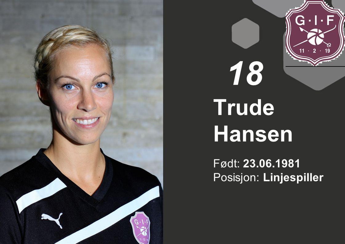 18 Trude Hansen Født: 23.06.1981 Posisjon: Linjespiller