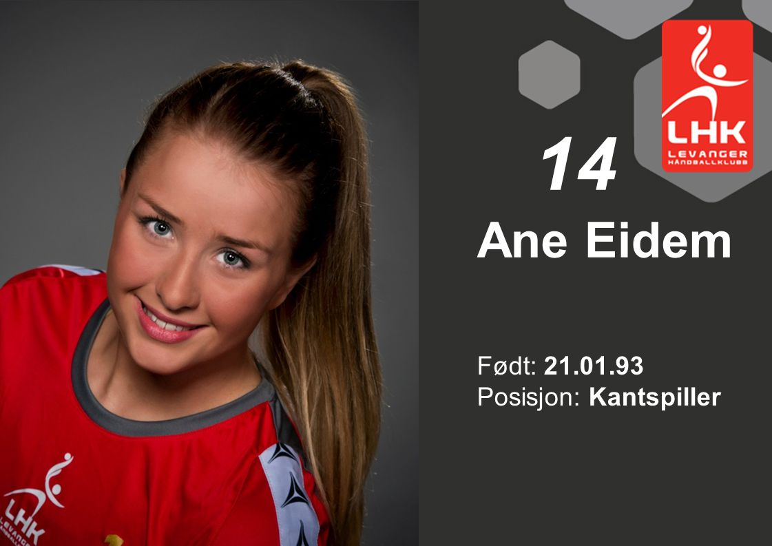 14 Ane Eidem Født: 21.01.93 Posisjon: Kantspiller